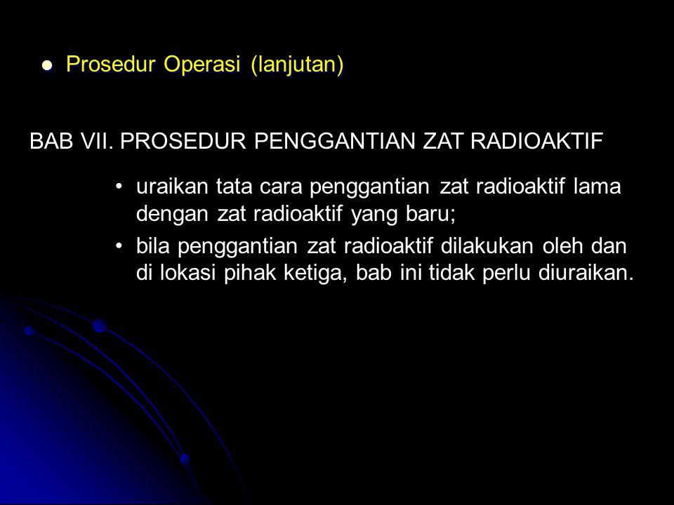  Prosedur Operasi (lanjutan) BAB VII. PROSEDUR PENGGANTIAN ZAT RADIOAKTIF •uraikan tata cara penggantian zat radioaktif lama dengan zat radioaktif ya