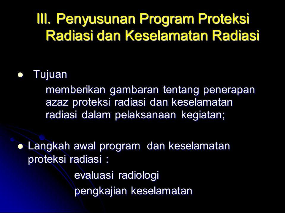 III. Penyusunan Program Proteksi Radiasi dan Keselamatan Radiasi  Tujuan memberikan gambaran tentang penerapan azaz proteksi radiasi dan keselamatan