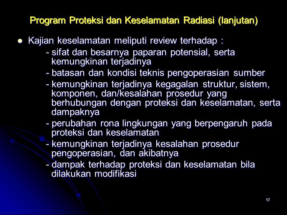 17 Program Proteksi dan Keselamatan Radiasi (lanjutan)  Kajian keselamatan meliputi review terhadap : - sifat dan besarnya paparan potensial, serta k