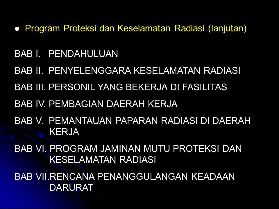  Program Proteksi dan Keselamatan Radiasi (lanjutan) BAB I. PENDAHULUAN BAB II. PENYELENGGARA KESELAMATAN RADIASI BAB III. PERSONIL YANG BEKERJA DI F