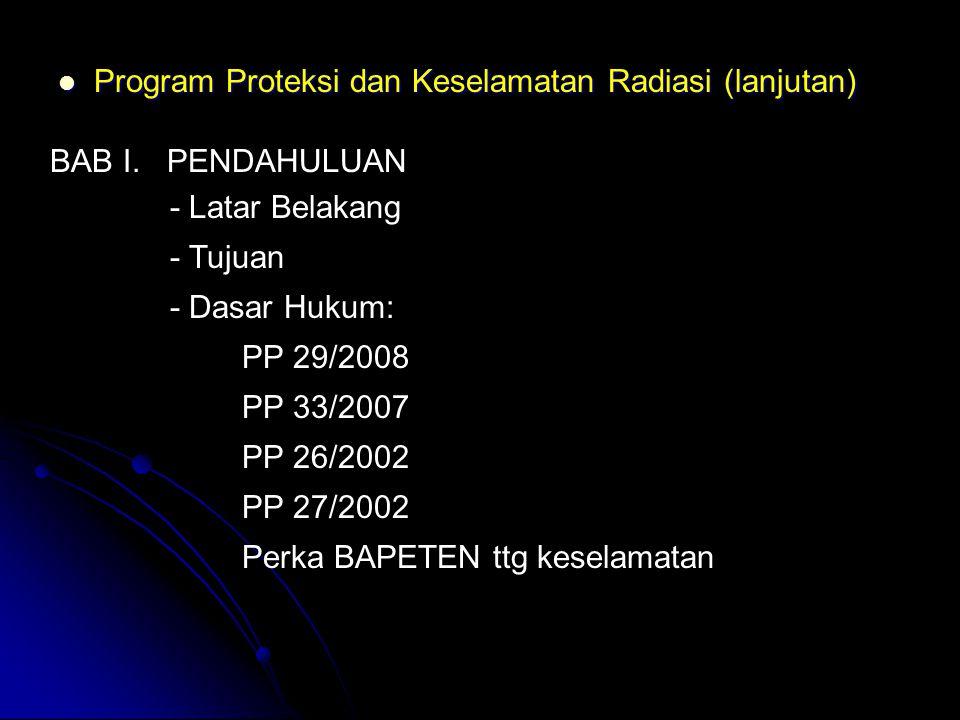  Program Proteksi dan Keselamatan Radiasi (lanjutan) BAB I. PENDAHULUAN - Latar Belakang - Tujuan - Dasar Hukum: PP 29/2008 PP 33/2007 PP 26/2002 PP