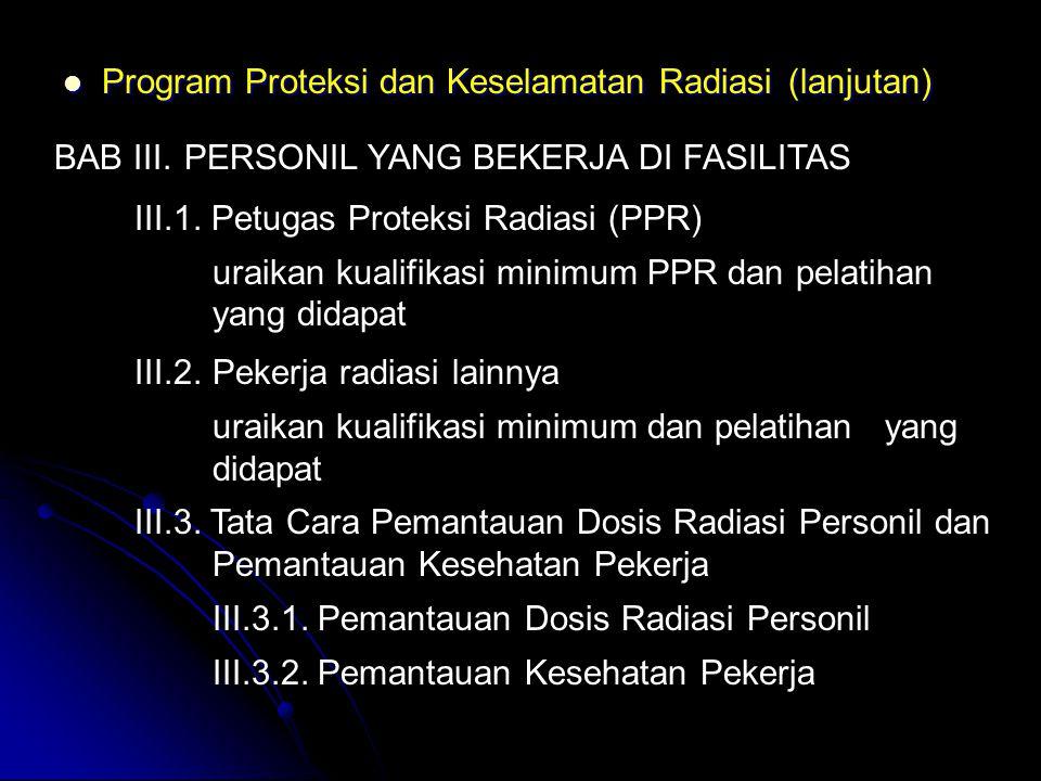  Program Proteksi dan Keselamatan Radiasi (lanjutan) BAB III.PERSONIL YANG BEKERJA DI FASILITAS III.1. Petugas Proteksi Radiasi (PPR) uraikan kualifi