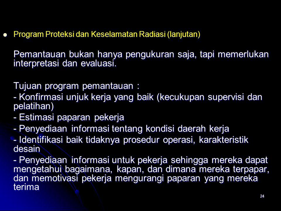 24  Program Proteksi dan Keselamatan Radiasi (lanjutan) Pemantauan bukan hanya pengukuran saja, tapi memerlukan interpretasi dan evaluasi. Tujuan pro