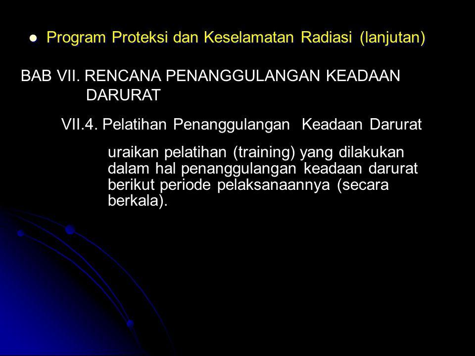  Program Proteksi dan Keselamatan Radiasi (lanjutan) BAB VII. RENCANA PENANGGULANGAN KEADAAN DARURAT VII.4. Pelatihan Penanggulangan Keadaan Darurat