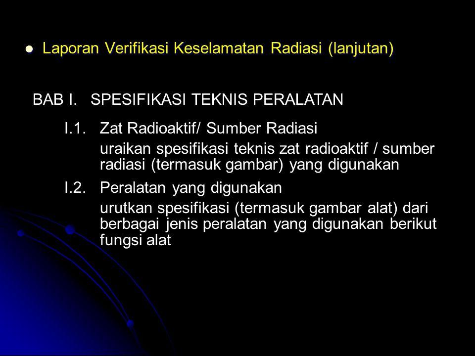  Laporan Verifikasi Keselamatan Radiasi (lanjutan) BAB I. SPESIFIKASI TEKNIS PERALATAN I.1. Zat Radioaktif/ Sumber Radiasi uraikan spesifikasi teknis