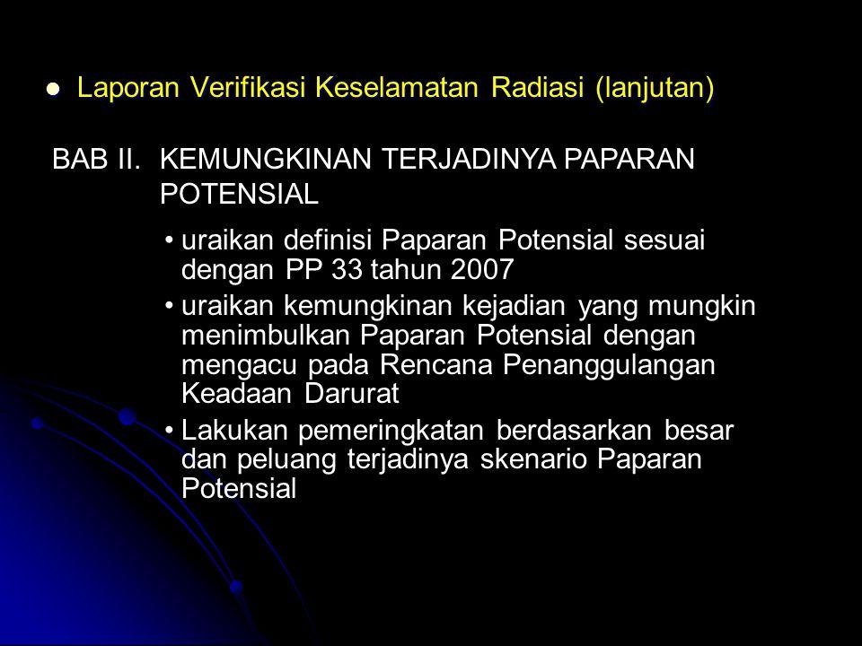  Laporan Verifikasi Keselamatan Radiasi (lanjutan) BAB II. KEMUNGKINAN TERJADINYA PAPARAN POTENSIAL •uraikan definisi Paparan Potensial sesuai dengan