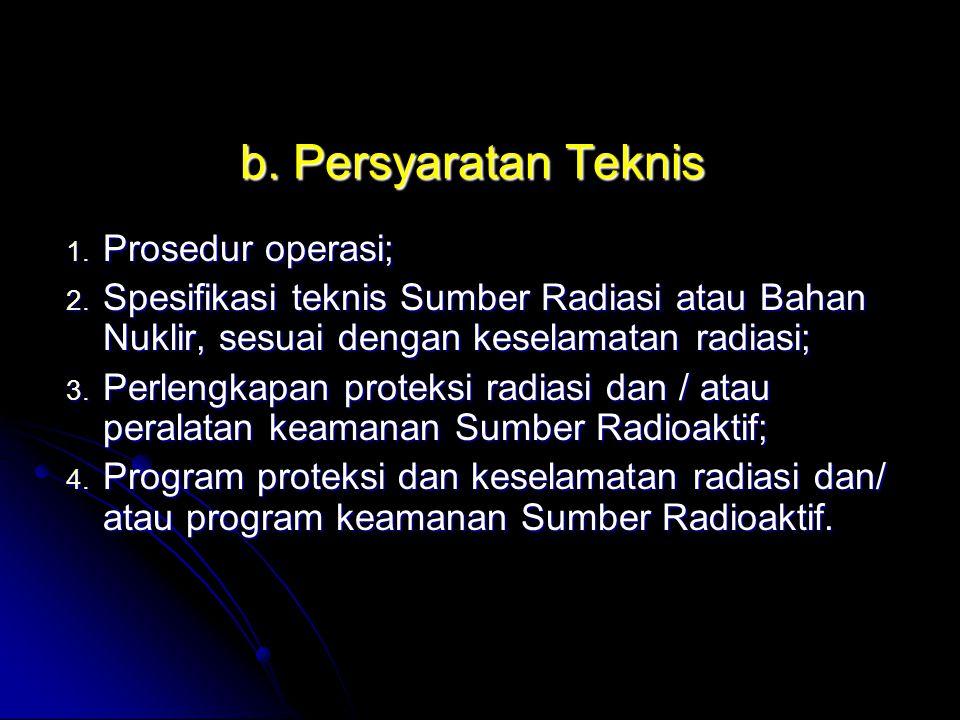 b. Persyaratan Teknis 1. Prosedur operasi; 2. Spesifikasi teknis Sumber Radiasi atau Bahan Nuklir, sesuai dengan keselamatan radiasi; 3. Perlengkapan