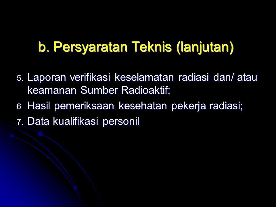 b. Persyaratan Teknis (lanjutan) 5. Laporan verifikasi keselamatan radiasi dan/ atau keamanan Sumber Radioaktif; 6. Hasil pemeriksaan kesehatan pekerj