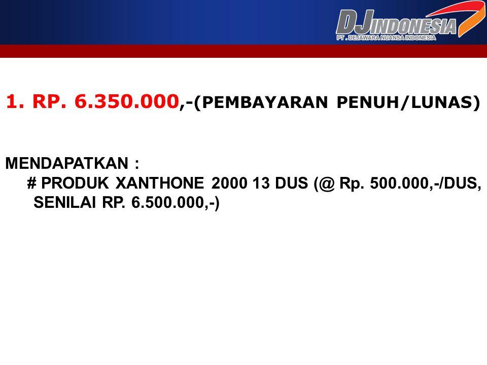 1. RP. 6.350.000,-(PEMBAYARAN PENUH/LUNAS) MENDAPATKAN : # PRODUK XANTHONE 2000 13 DUS (@ Rp. 500.000,-/DUS, SENILAI RP. 6.500.000,-)