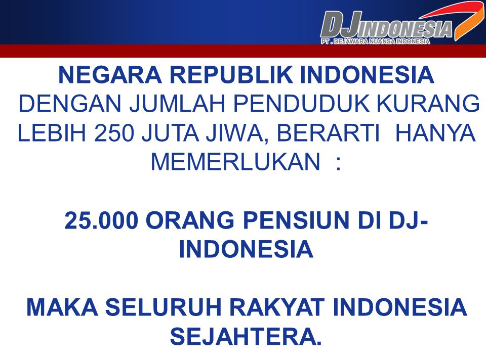 NEGARA REPUBLIK INDONESIA DENGAN JUMLAH PENDUDUK KURANG LEBIH 250 JUTA JIWA, BERARTI HANYA MEMERLUKAN : 25.000 ORANG PENSIUN DI DJ- INDONESIA MAKA SEL