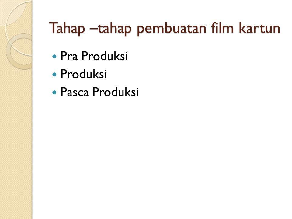 Tahap –tahap pembuatan film kartun  Pra Produksi  Produksi  Pasca Produksi