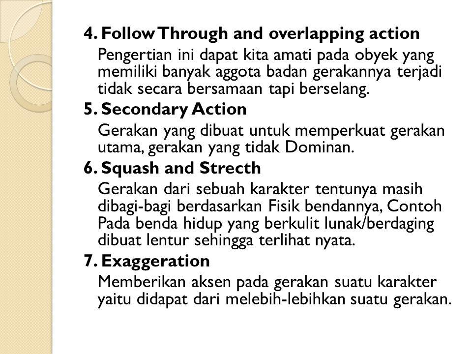 4. Follow Through and overlapping action Pengertian ini dapat kita amati pada obyek yang memiliki banyak aggota badan gerakannya terjadi tidak secara