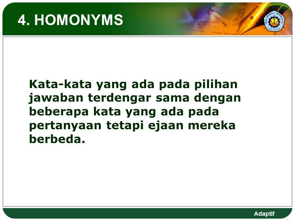 Adaptif 4. HOMONYMS Kata-kata yang ada pada pilihan jawaban terdengar sama dengan beberapa kata yang ada pada pertanyaan tetapi ejaan mereka berbeda.