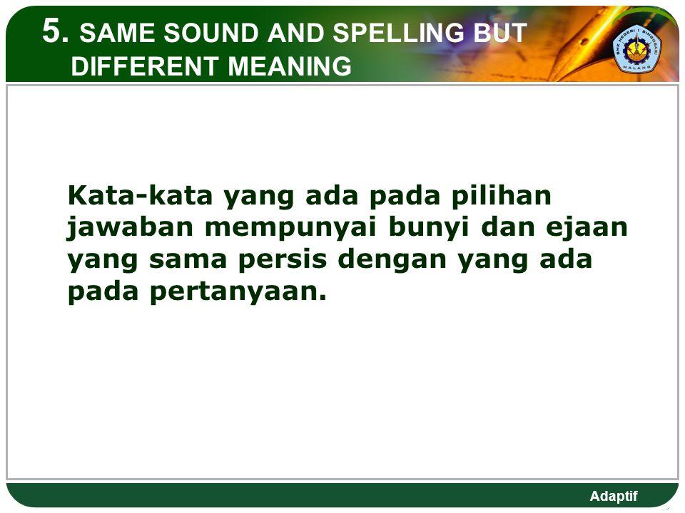Adaptif 5. SAME SOUND AND SPELLING BUT DIFFERENT MEANING Kata-kata yang ada pada pilihan jawaban mempunyai bunyi dan ejaan yang sama persis dengan yan