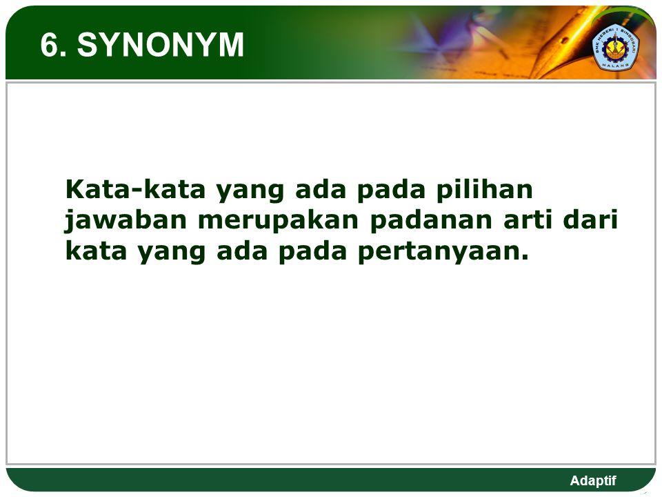Adaptif 6. SYNONYM Kata-kata yang ada pada pilihan jawaban merupakan padanan arti dari kata yang ada pada pertanyaan.
