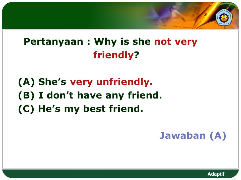 Adaptif Pertanyaan: Why is she not very friendly. (A) She's very unfriendly.