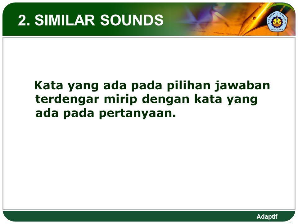 2. SIMILAR SOUNDS Kata yang ada pada pilihan jawaban terdengar mirip dengan kata yang ada pada pertanyaan.