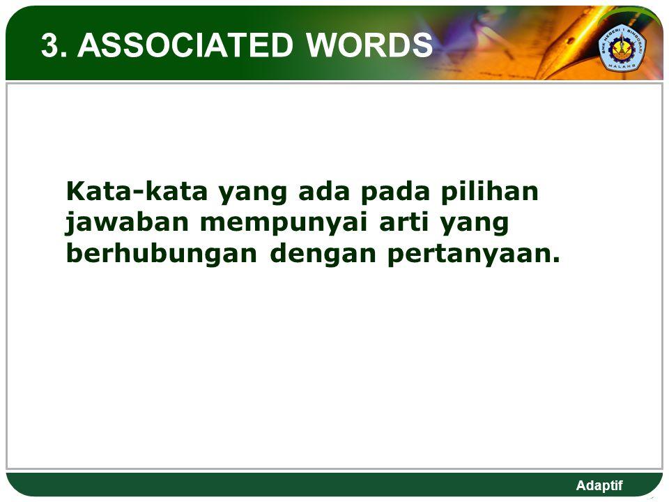 Adaptif 3. ASSOCIATED WORDS Kata-kata yang ada pada pilihan jawaban mempunyai arti yang berhubungan dengan pertanyaan.