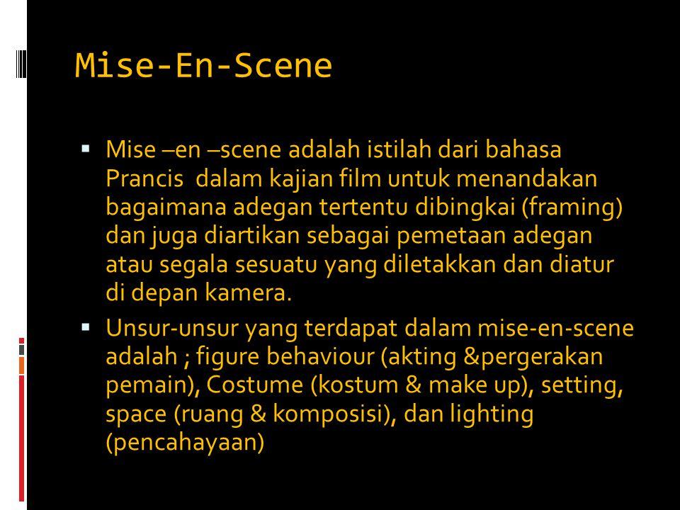 Mise-En-Scene  Mise –en –scene adalah istilah dari bahasa Prancis dalam kajian film untuk menandakan bagaimana adegan tertentu dibingkai (framing) da