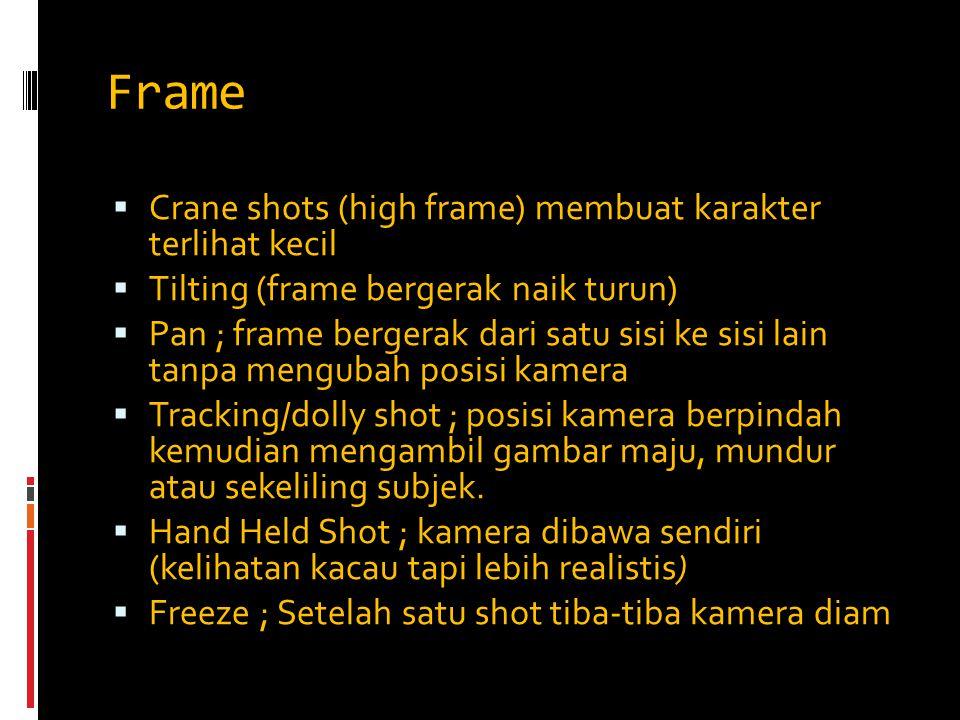 Frame  Crane shots (high frame) membuat karakter terlihat kecil  Tilting (frame bergerak naik turun)  Pan ; frame bergerak dari satu sisi ke sisi l