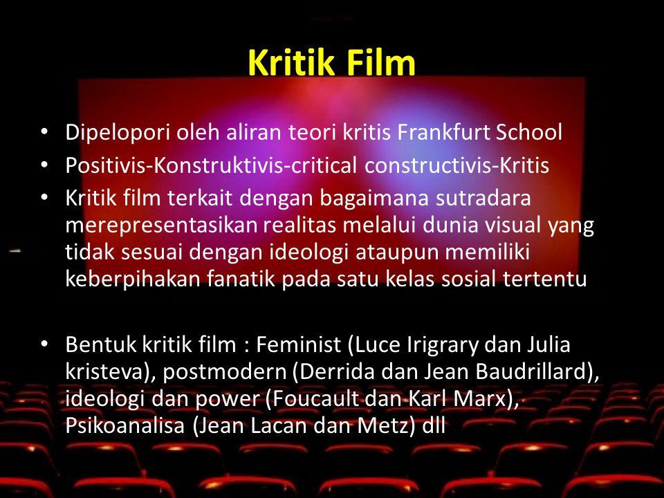 Kritik Film • Dipelopori oleh aliran teori kritis Frankfurt School • Positivis-Konstruktivis-critical constructivis-Kritis • Kritik film terkait dengan bagaimana sutradara merepresentasikan realitas melalui dunia visual yang tidak sesuai dengan ideologi ataupun memiliki keberpihakan fanatik pada satu kelas sosial tertentu • Bentuk kritik film : Feminist (Luce Irigrary dan Julia kristeva), postmodern (Derrida dan Jean Baudrillard), ideologi dan power (Foucault dan Karl Marx), Psikoanalisa (Jean Lacan dan Metz) dll