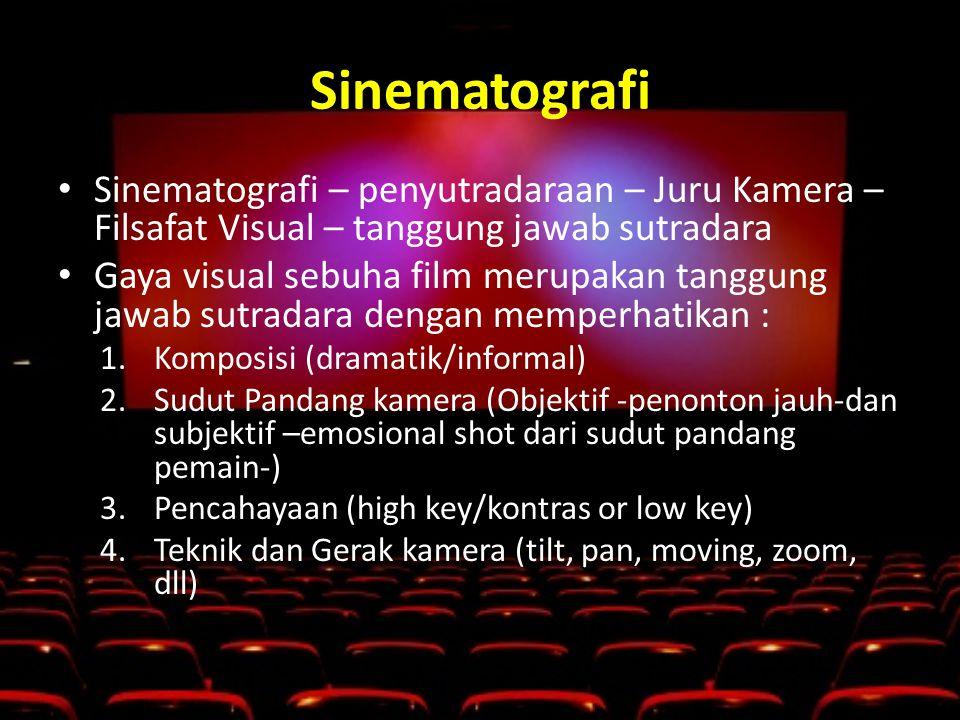Sinematografi • Sinematografi – penyutradaraan – Juru Kamera – Filsafat Visual – tanggung jawab sutradara • Gaya visual sebuha film merupakan tanggung jawab sutradara dengan memperhatikan : 1.Komposisi (dramatik/informal) 2.Sudut Pandang kamera (Objektif -penonton jauh-dan subjektif –emosional shot dari sudut pandang pemain-) 3.Pencahayaan (high key/kontras or low key) 4.Teknik dan Gerak kamera (tilt, pan, moving, zoom, dll)