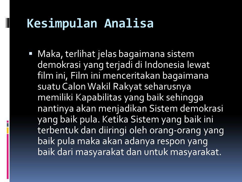 Kesimpulan Analisa  Maka, terlihat jelas bagaimana sistem demokrasi yang terjadi di Indonesia lewat film ini, Film ini menceritakan bagaimana suatu C