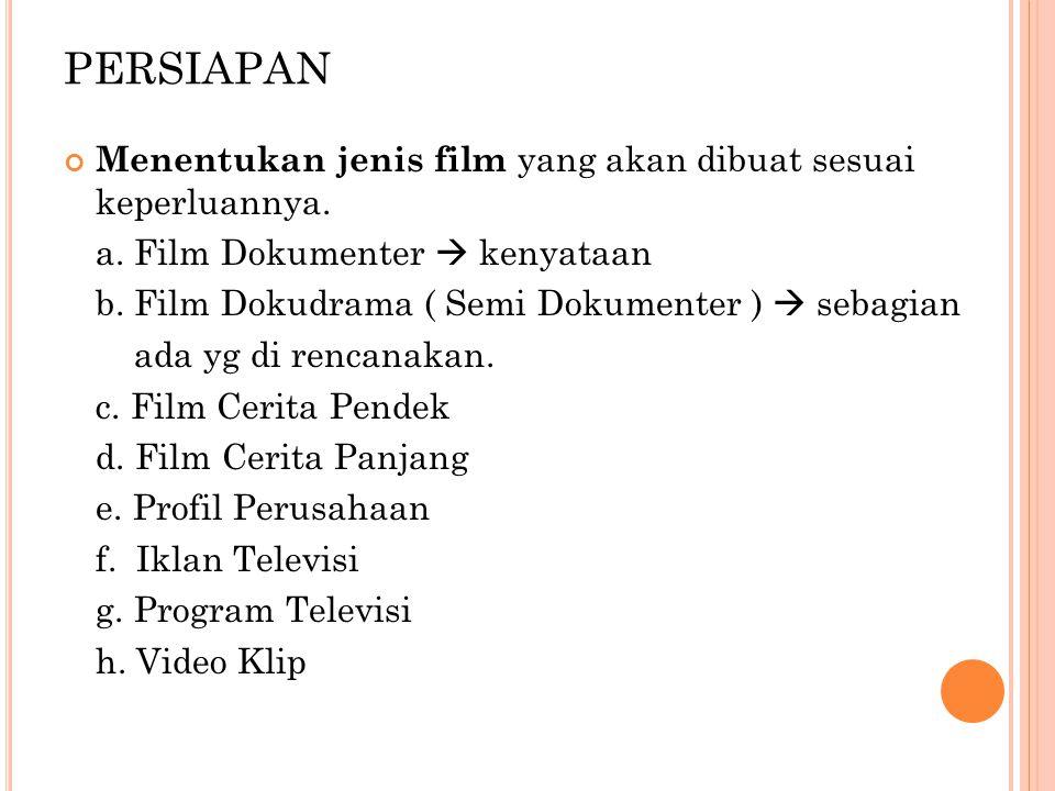 PERSIAPAN Menentukan jenis film yang akan dibuat sesuai keperluannya. a. Film Dokumenter  kenyataan b. Film Dokudrama ( Semi Dokumenter )  sebagian