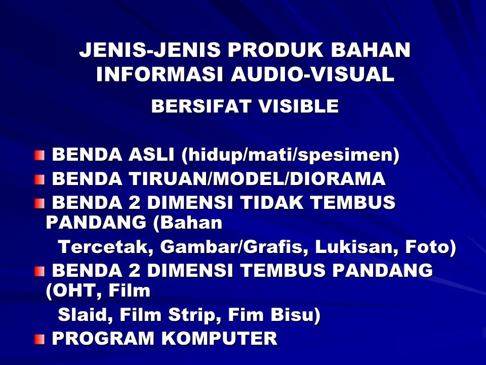 JENIS-JENIS PRODUK BAHAN INFORMASI AUDIO-VISUAL BERSIFAT AUDIBLE PROGRAM SIARAN RADIO (Monolog, dialog, Dialog PROGRAM SIARAN RADIO (Monolog, dialog, Dialog Interaktif, Interview, Sandiwara) Interaktif, Interview, Sandiwara) CASSETTE RECORDING CASSETTE RECORDING REKAMAN PIRINGAN HITAM REKAMAN PIRINGAN HITAM COMPACT DISC (CD) COMPACT DISC (CD) BERSIFAT AUDIBLE DAN VISIBLE VIDEO (VHS, BETAMAX) VIDEO (VHS, BETAMAX) FILM BERSUARA FILM BERSUARA TELEVISI TELEVISI VIDEO COMPACT DISC (VCD) VIDEO COMPACT DISC (VCD) DIGITAL VIDEO DISC (DVD) DIGITAL VIDEO DISC (DVD) LCD LCD