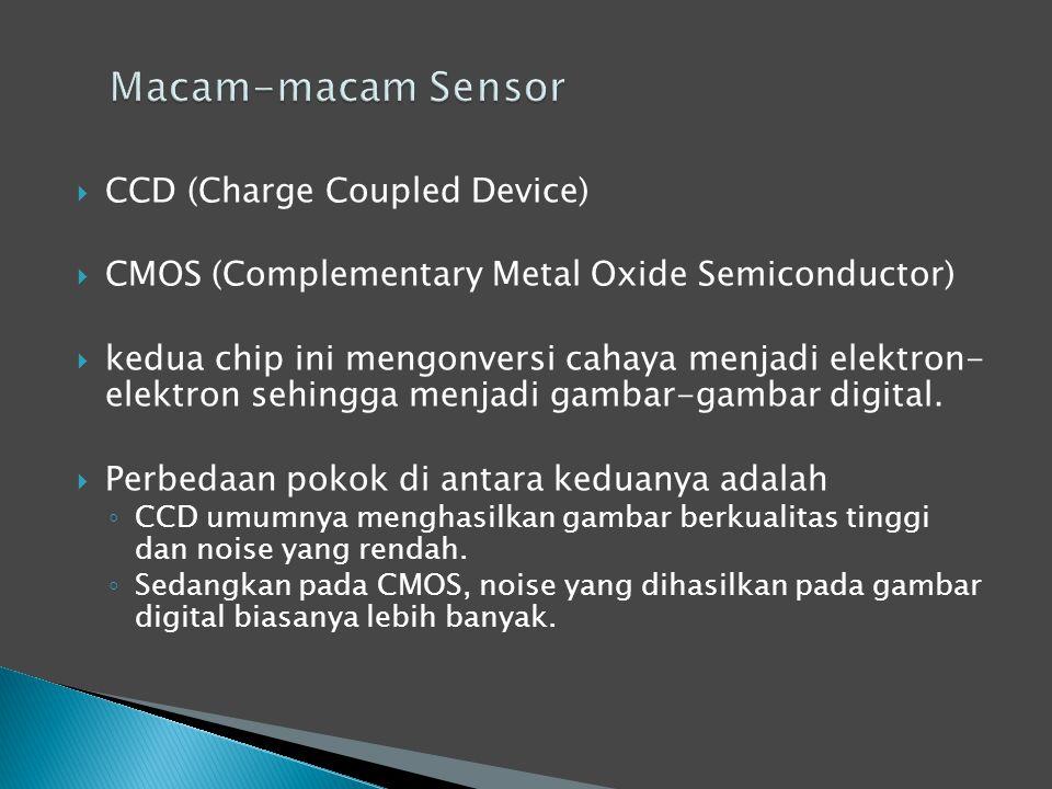  CCD (Charge Coupled Device)  CMOS (Complementary Metal Oxide Semiconductor)  kedua chip ini mengonversi cahaya menjadi elektron- elektron sehingga menjadi gambar-gambar digital.