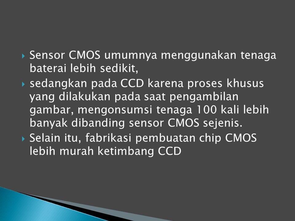  Sensor CMOS umumnya menggunakan tenaga baterai lebih sedikit,  sedangkan pada CCD karena proses khusus yang dilakukan pada saat pengambilan gambar, mengonsumsi tenaga 100 kali lebih banyak dibanding sensor CMOS sejenis.