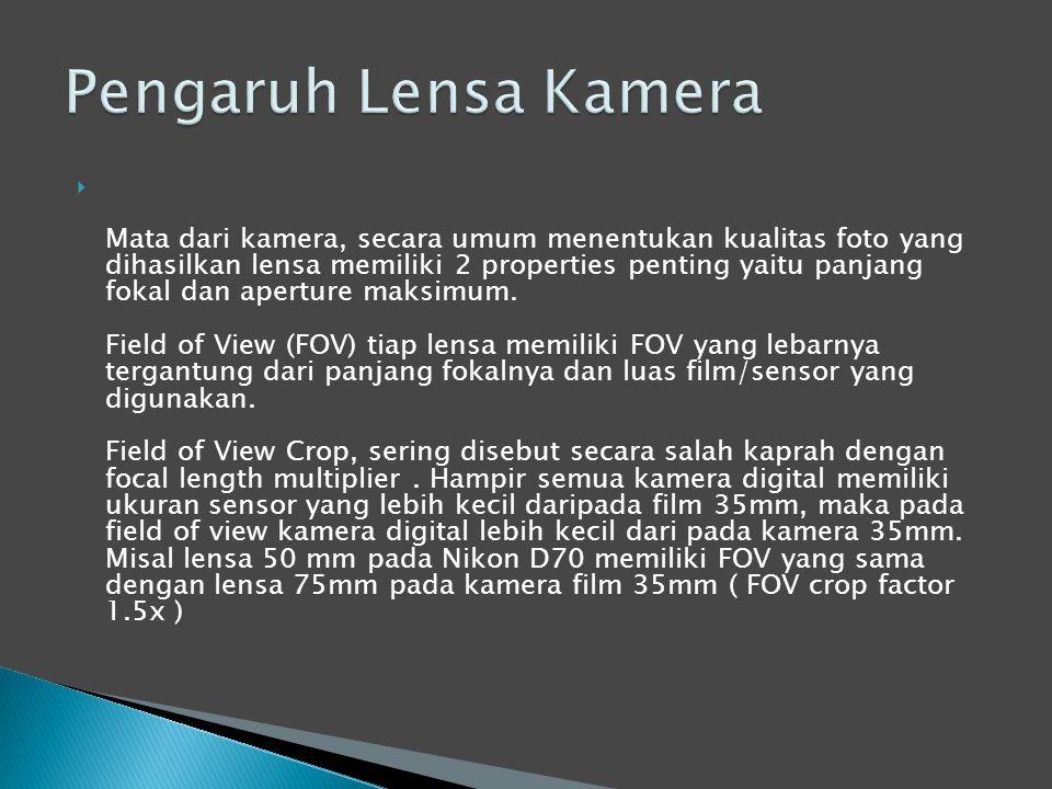  Mata dari kamera, secara umum menentukan kualitas foto yang dihasilkan lensa memiliki 2 properties penting yaitu panjang fokal dan aperture maksimum.
