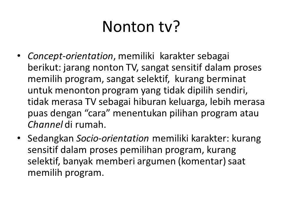 Nonton tv? • Concept-orientation, memiliki karakter sebagai berikut: jarang nonton TV, sangat sensitif dalam proses memilih program, sangat selektif,