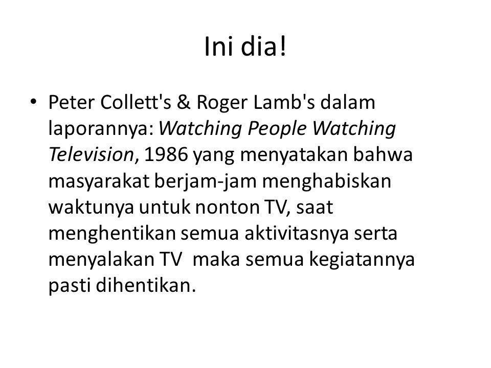 Ini dia! • Peter Collett's & Roger Lamb's dalam laporannya: Watching People Watching Television, 1986 yang menyatakan bahwa masyarakat berjam-jam meng