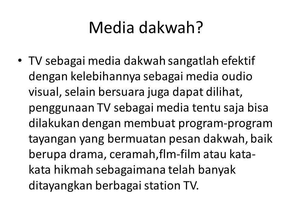 Media dakwah? • TV sebagai media dakwah sangatlah efektif dengan kelebihannya sebagai media oudio visual, selain bersuara juga dapat dilihat, pengguna
