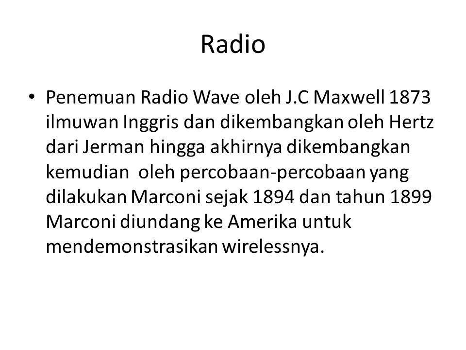 Radio • Penemuan Radio Wave oleh J.C Maxwell 1873 ilmuwan Inggris dan dikembangkan oleh Hertz dari Jerman hingga akhirnya dikembangkan kemudian oleh p