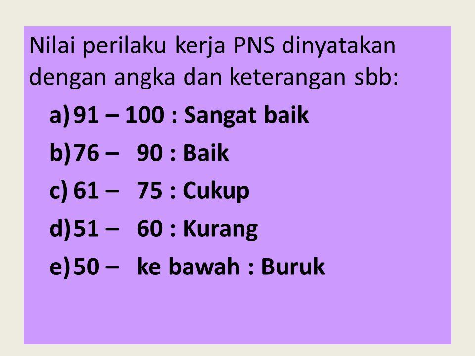 Nilai perilaku kerja PNS dinyatakan dengan angka dan keterangan sbb: a)91 – 100 : Sangat baik b)76 – 90 : Baik c)61 – 75 : Cukup d)51 – 60 : Kurang e)