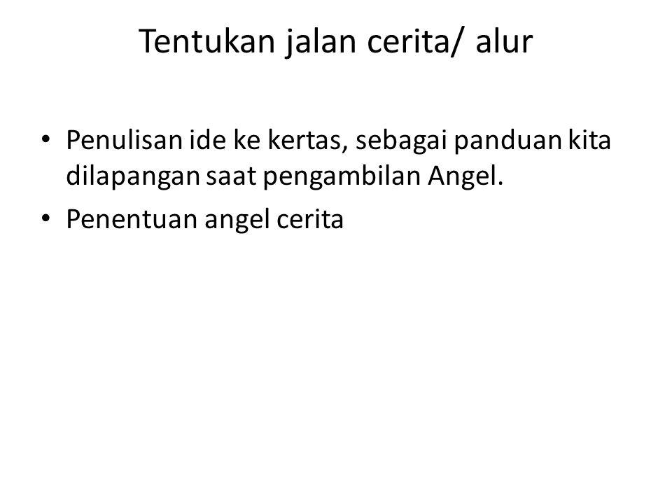 Tentukan jalan cerita/ alur • Penulisan ide ke kertas, sebagai panduan kita dilapangan saat pengambilan Angel.