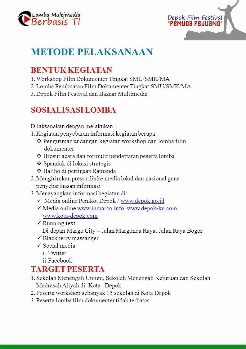 METODE PELAKSANAAN BENTUK KEGIATAN 1.Workshop Film Dokumenter Tingkat SMU/SMK/MA 2.Lomba Pembuatan Film Dokumenter Tingkat SMU/SMK/MA 3.Depok Film Festival dan Bazaar Multimedia SOSIALISASI LOMBA Dilaksanakan dengan melakukan : 1.Kegiatan penyebaran informasi kegiatan berupa:  Pengiriman undangan kegiatan workshop dan lomba film dokumenter  Brosur acara dan formulir pendaftaran peserta lomba  Spanduk di lokasi strategis  Baliho di pertigaan Ramanda 2.Mengirimkan press rilis ke media lokal dan nasional guna penyebarluasan informasi 3.Menayangkan informasi kegiatan di:  Media online Pemkot Depok / www.depok.go.idwww.depok.go.id  Media online www.inmarco.info, www.depok-ku.com, www.kota-depok.comwww.inmarco.infowww.depok-ku.com www.kota-depok.com  Running text Di depan Margo City – Jalan Margonda Raya, Jalan Raya Bogor  Blackberry massanger  Social media i.Twitter ii.Facebook TARGET PESERTA 1.Sekolah Menengah Umum, Sekolah Menengah Kejuruan dan Sekolah Madrasah Aliyah di Kota Depok 2.Peserta workshop sebanyak 15 sekolah di Kota Depok 3.Peserta lomba film dokumenter tidak terbatas