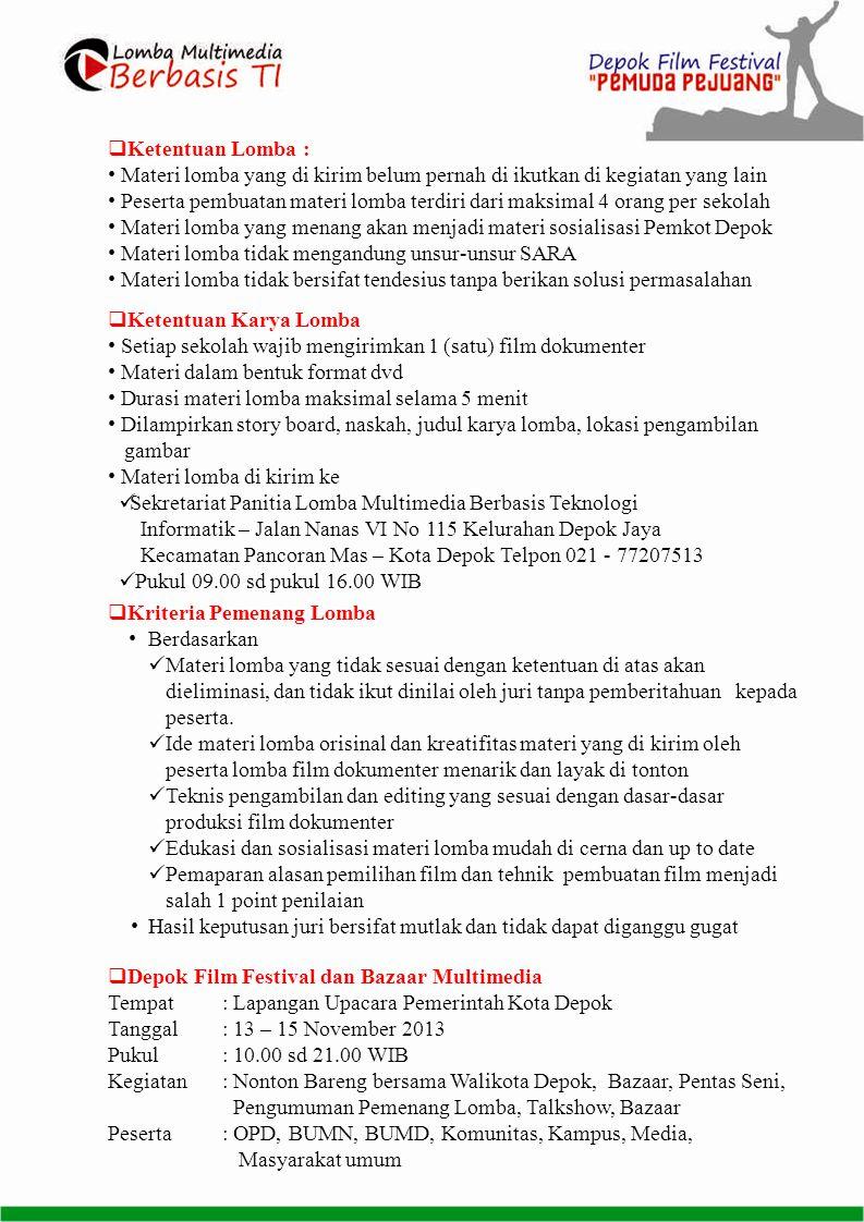  Ketentuan Lomba : • Materi lomba yang di kirim belum pernah di ikutkan di kegiatan yang lain • Peserta pembuatan materi lomba terdiri dari maksimal 4 orang per sekolah • Materi lomba yang menang akan menjadi materi sosialisasi Pemkot Depok • Materi lomba tidak mengandung unsur-unsur SARA • Materi lomba tidak bersifat tendesius tanpa berikan solusi permasalahan  Ketentuan Karya Lomba • Setiap sekolah wajib mengirimkan 1 (satu) film dokumenter • Materi dalam bentuk format dvd • Durasi materi lomba maksimal selama 5 menit • Dilampirkan story board, naskah, judul karya lomba, lokasi pengambilan gambar • Materi lomba di kirim ke  Sekretariat Panitia Lomba Multimedia Berbasis Teknologi Informatik – Jalan Nanas VI No 115 Kelurahan Depok Jaya Kecamatan Pancoran Mas – Kota Depok Telpon 021 - 77207513  Pukul 09.00 sd pukul 16.00 WIB  Kriteria Pemenang Lomba •Berdasarkan  Materi lomba yang tidak sesuai dengan ketentuan di atas akan dieliminasi, dan tidak ikut dinilai oleh juri tanpa pemberitahuan kepada peserta.