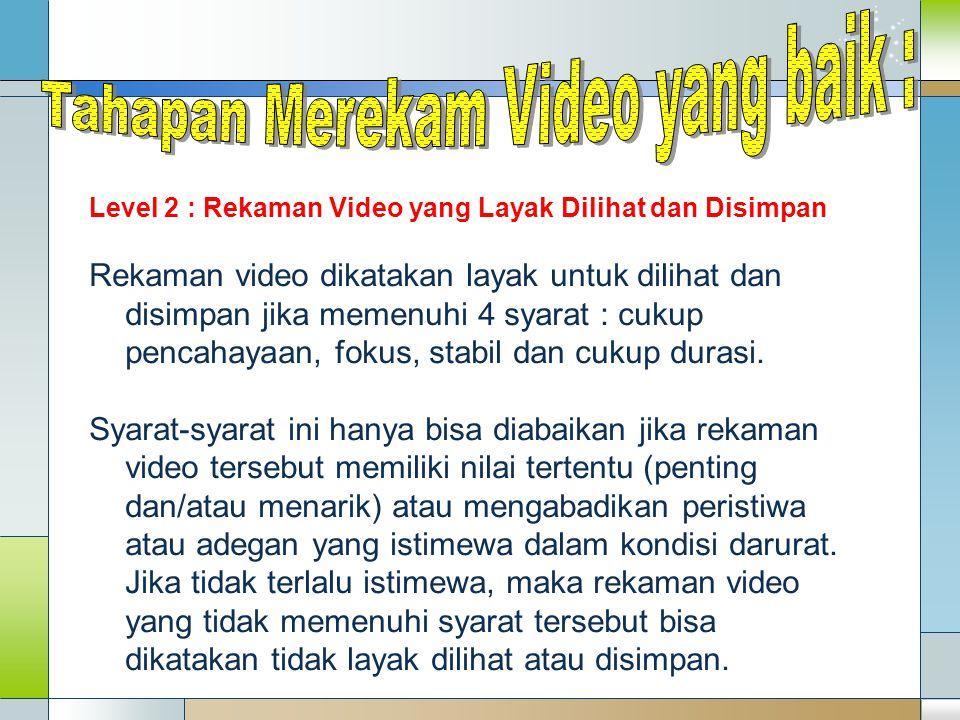 Level 2 : Rekaman Video yang Layak Dilihat dan Disimpan Rekaman video dikatakan layak untuk dilihat dan disimpan jika memenuhi 4 syarat : cukup pencah