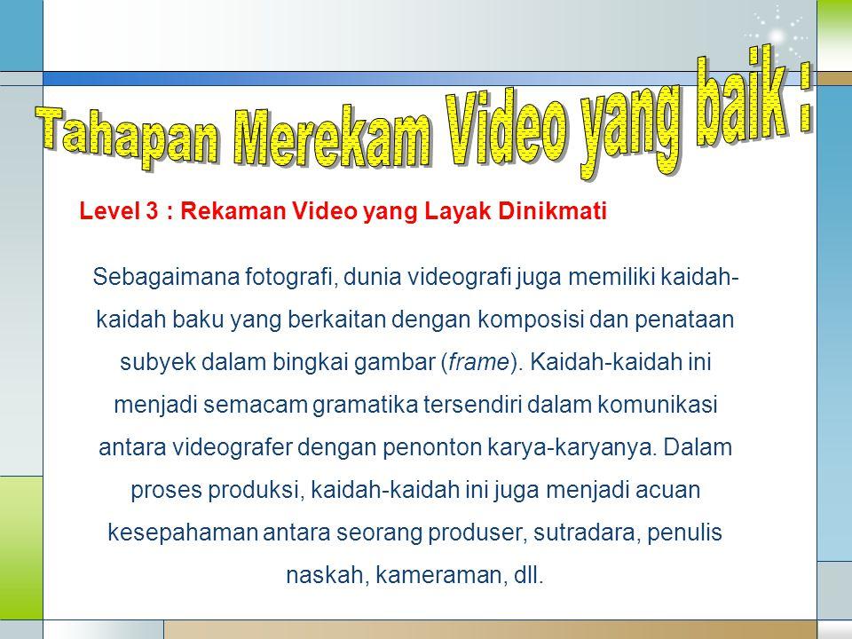 Level 3 : Rekaman Video yang Layak Dinikmati Sebagaimana fotografi, dunia videografi juga memiliki kaidah- kaidah baku yang berkaitan dengan komposisi
