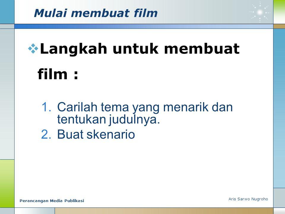 Aris Sarwo Nugroho Perancangan Media Publikasi Mulai membuat film  Langkah untuk membuat film : 1.Carilah tema yang menarik dan tentukan judulnya. 2.