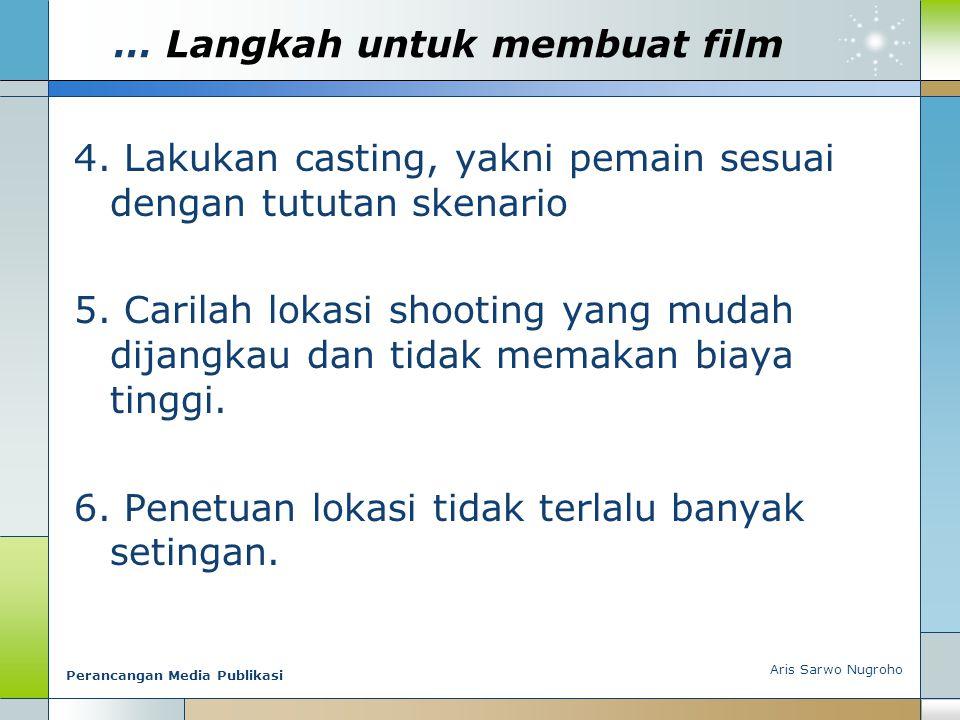 … Langkah untuk membuat film 4. Lakukan casting, yakni pemain sesuai dengan tututan skenario 5. Carilah lokasi shooting yang mudah dijangkau dan tidak
