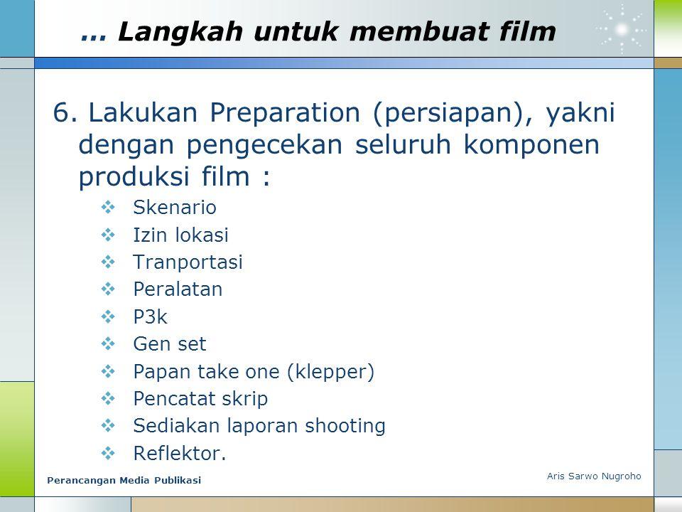 … Langkah untuk membuat film 6. Lakukan Preparation (persiapan), yakni dengan pengecekan seluruh komponen produksi film :  Skenario  Izin lokasi  T