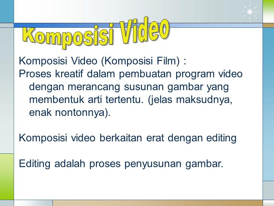 Komposisi Video (Komposisi Film) : Proses kreatif dalam pembuatan program video dengan merancang susunan gambar yang membentuk arti tertentu. (jelas m