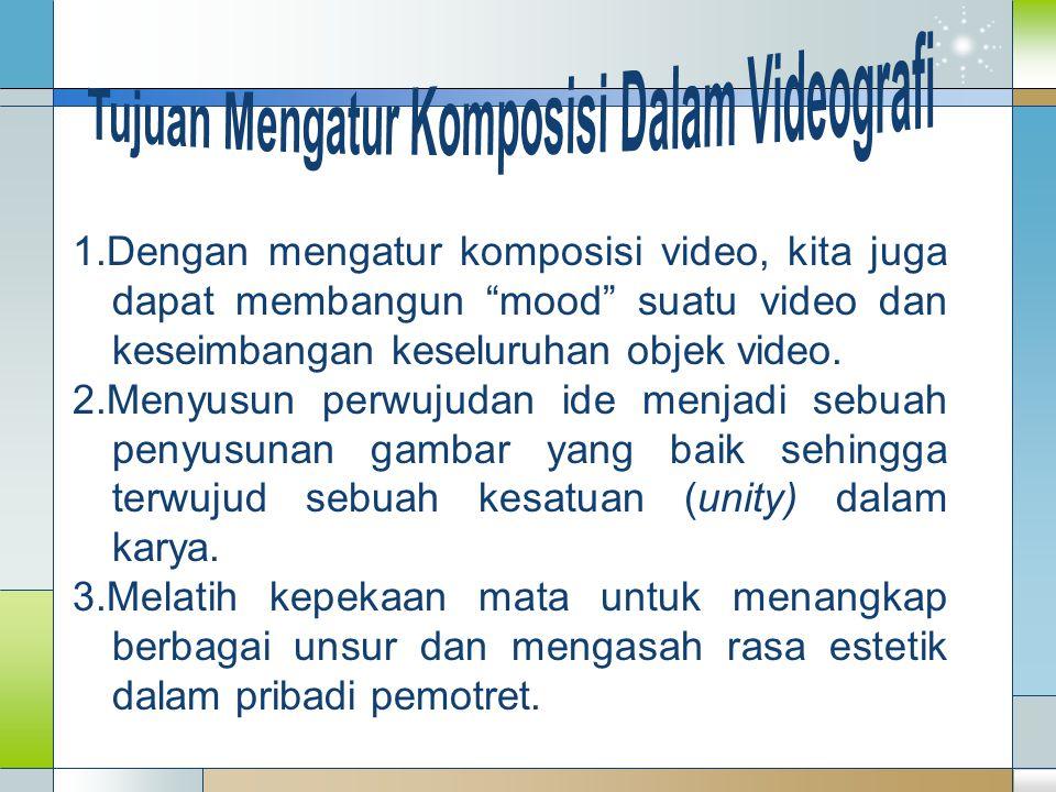 "1.Dengan mengatur komposisi video, kita juga dapat membangun ""mood"" suatu video dan keseimbangan keseluruhan objek video. 2.Menyusun perwujudan ide me"