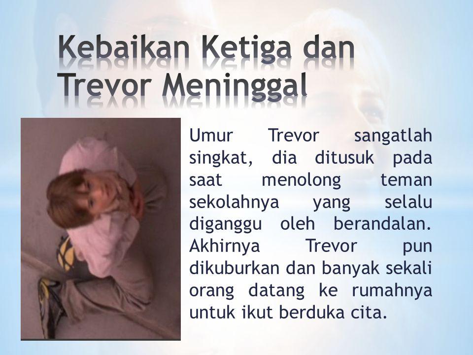 Umur Trevor sangatlah singkat, dia ditusuk pada saat menolong teman sekolahnya yang selalu diganggu oleh berandalan. Akhirnya Trevor pun dikuburkan da