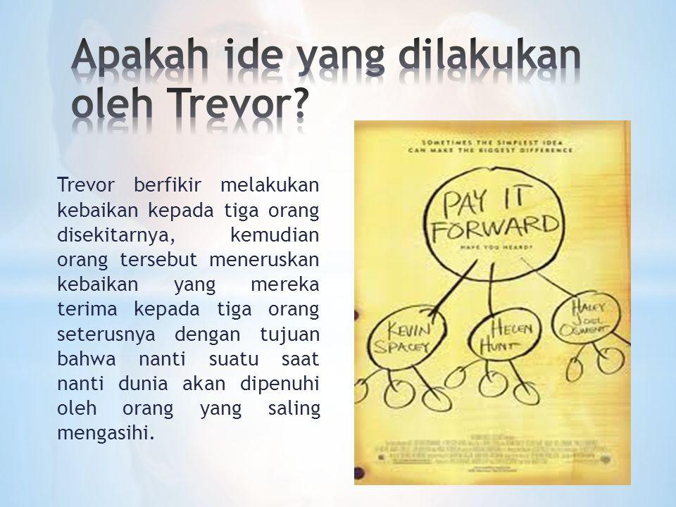 Trevor berfikir melakukan kebaikan kepada tiga orang disekitarnya, kemudian orang tersebut meneruskan kebaikan yang mereka terima kepada tiga orang se