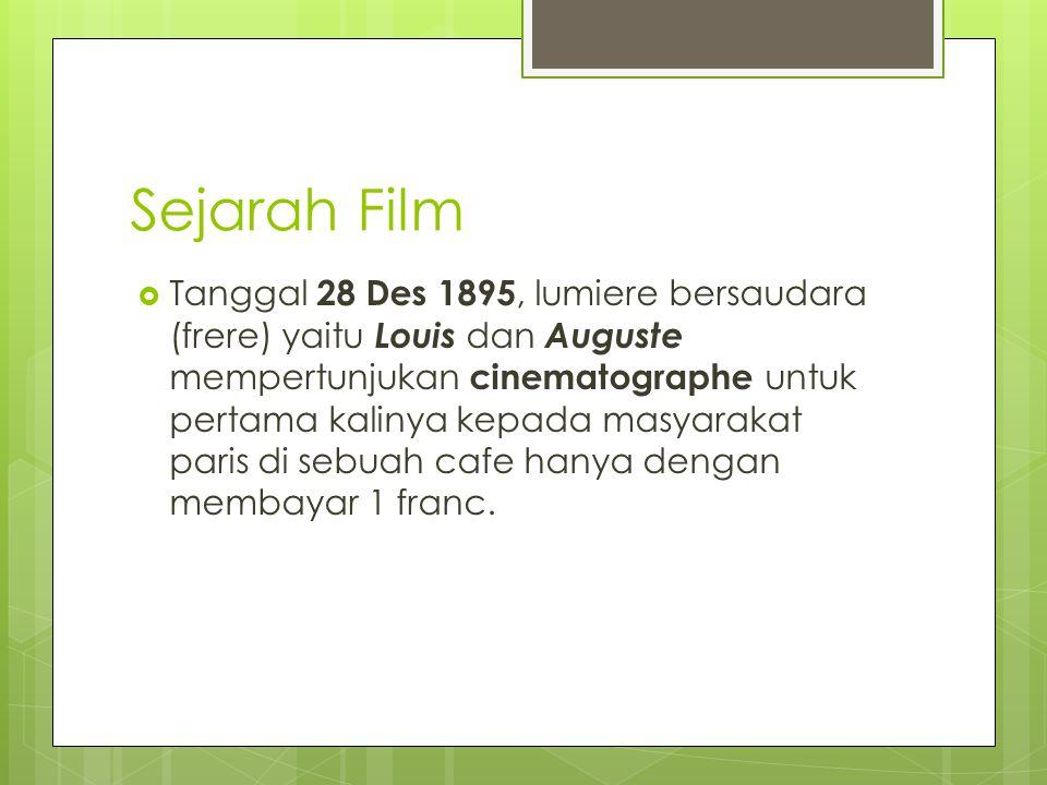 Sejarah Film  Tanggal 28 Des 1895, lumiere bersaudara (frere) yaitu Louis dan Auguste mempertunjukan cinematographe untuk pertama kalinya kepada masyarakat paris di sebuah cafe hanya dengan membayar 1 franc.